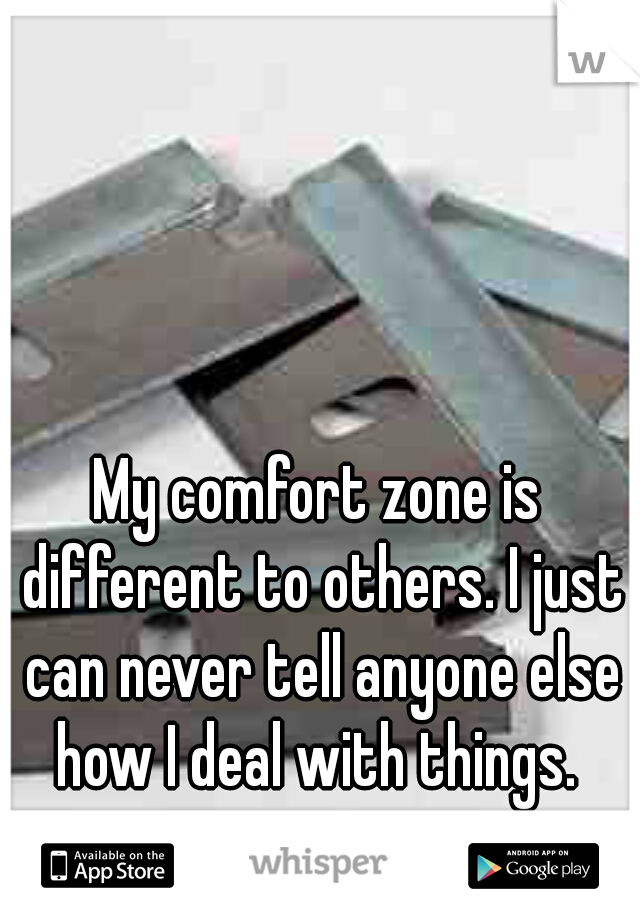 My comfort zone is different to others. I just can never tell anyone else how I deal with things.