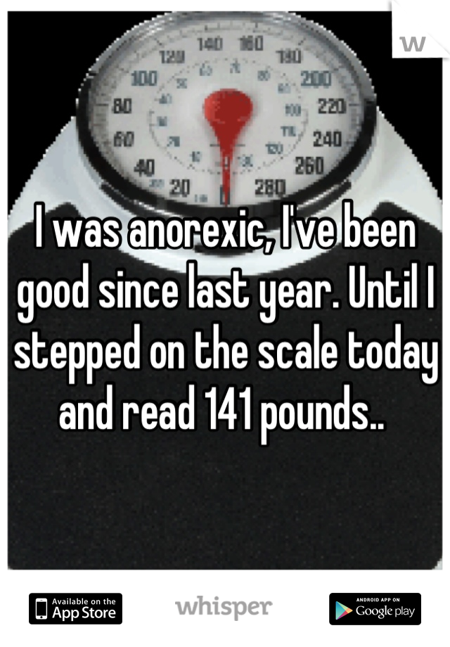 I was anorexic, I've been good since last year. Until I stepped on the scale today and read 141 pounds..