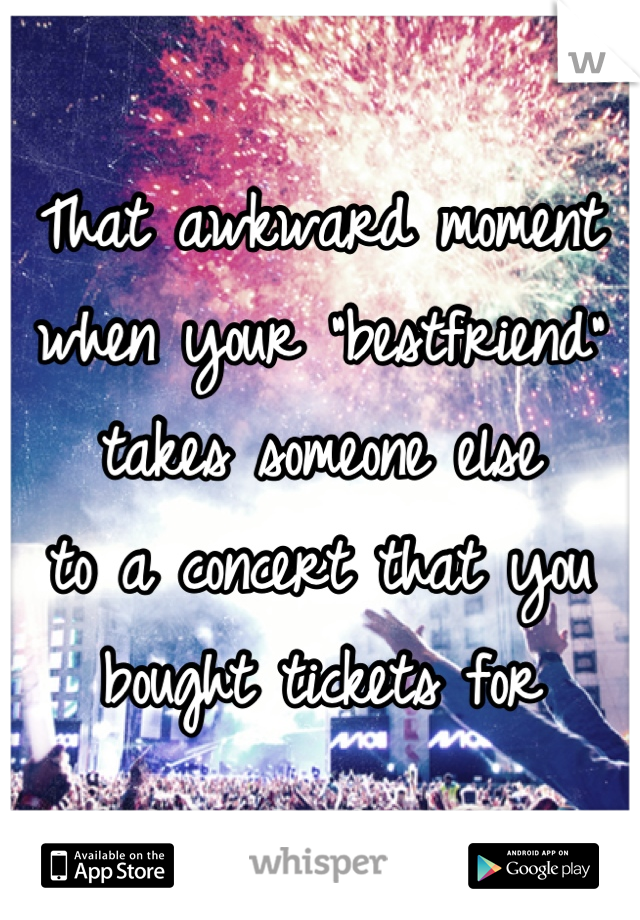"""That awkward moment  when your """"bestfriend""""  takes someone else  to a concert that you  bought tickets for"""