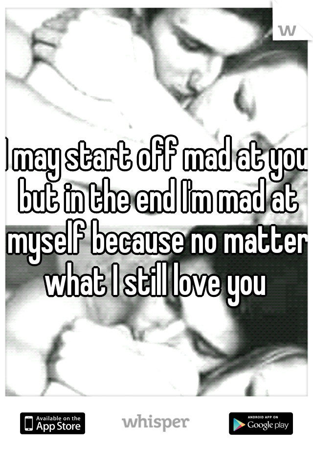 I may start off mad at you but in the end I'm mad at myself because no matter what I still love you