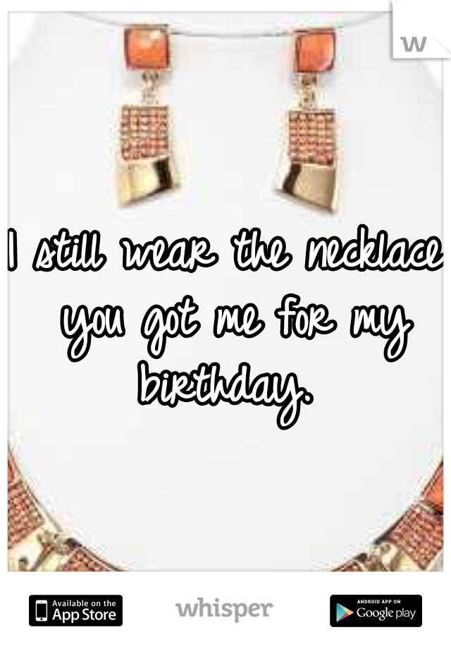 I still wear the necklace you got me for my birthday.