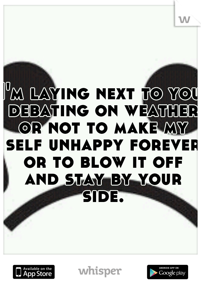 I'm laying next to you debating on weather or not to make my self unhappy forever or to blow it off and stay by your side.