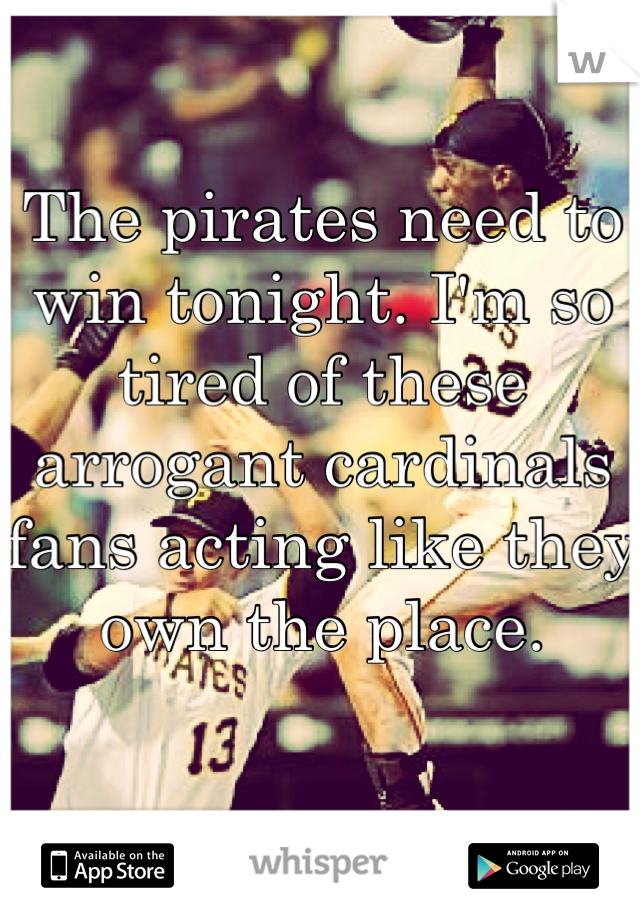 The pirates need to win tonight. I'm so tired of these arrogant cardinals fans acting like they own the place.