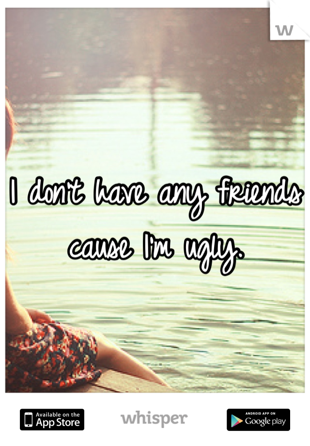 I don't have any friends cause I'm ugly.