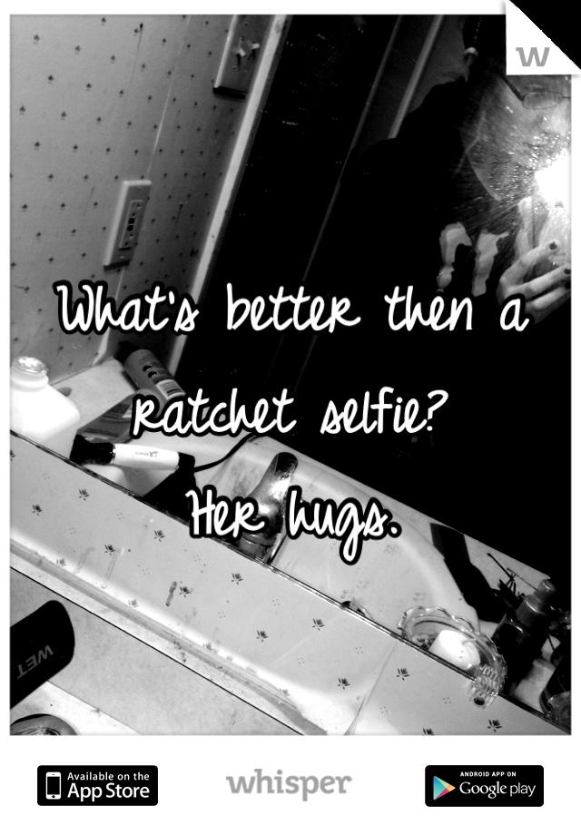 What's better then a ratchet selfie? Her hugs.