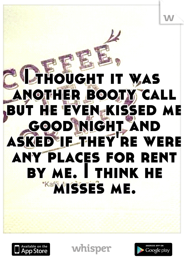 I thought it was another booty call but he even kissed me good night and asked if they're were any places for rent by me. I think he misses me.
