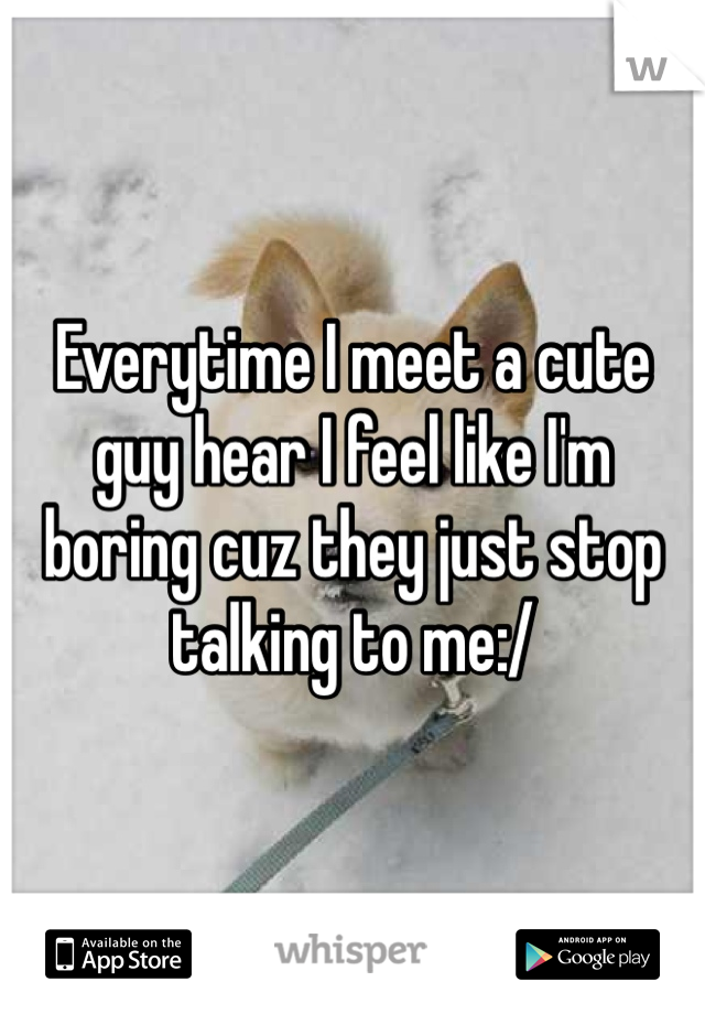 Everytime I meet a cute guy hear I feel like I'm boring cuz they just stop talking to me:/