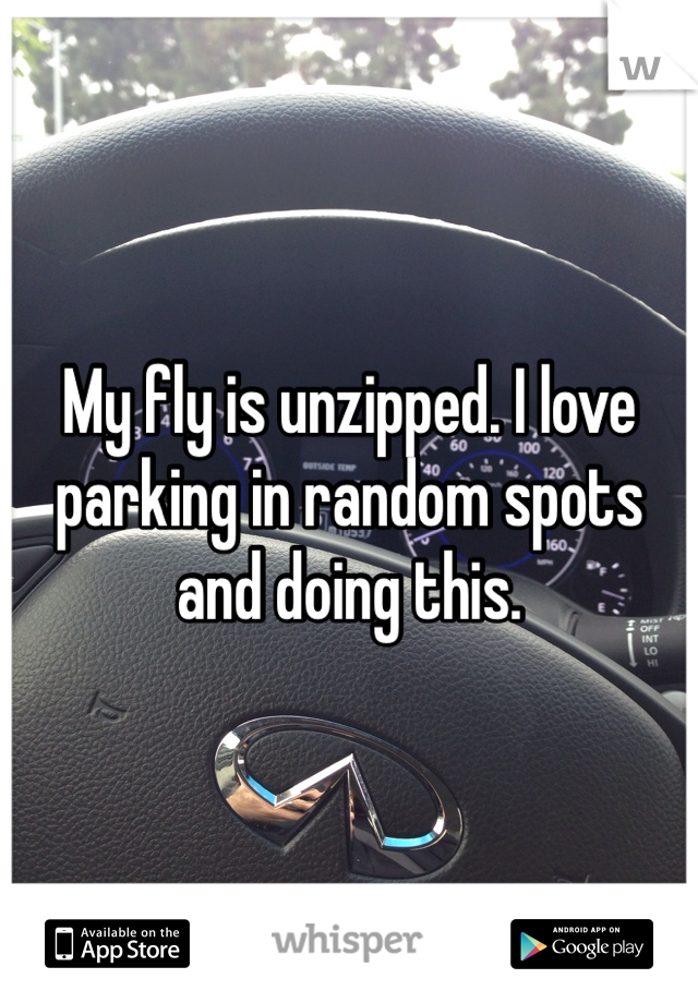 My fly is unzipped. I love parking in random spots and doing this.
