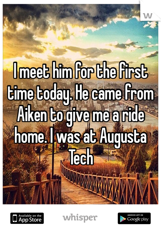 I meet him for the first time today. He came from Aiken to give me a ride home. I was at Augusta Tech