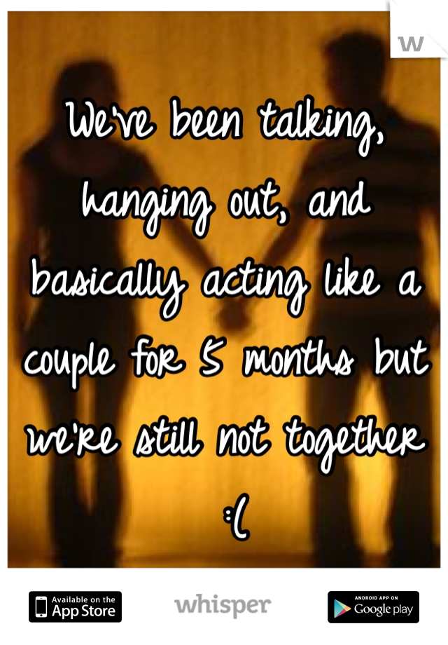 We've been talking, hanging out, and basically acting like a couple for 5 months but we're still not together  :(