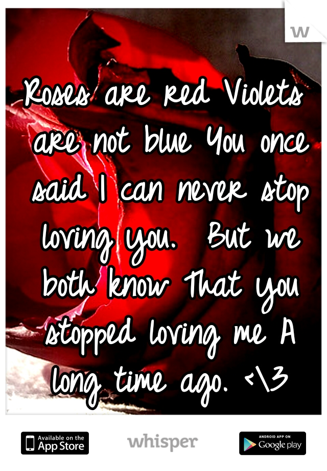 Roses are red Violets are not blue You once said I can never stop loving you.  But we both know That you stopped loving me A long time ago. <\3