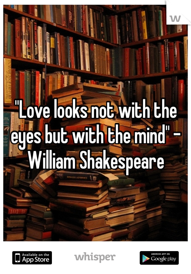 """""""Love looks not with the eyes but with the mind"""" -William Shakespeare"""