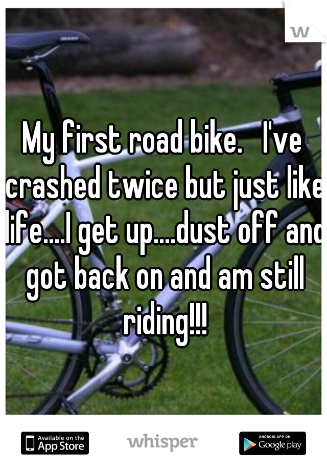 My first road bike.   I've crashed twice but just like life....I get up....dust off and got back on and am still riding!!!