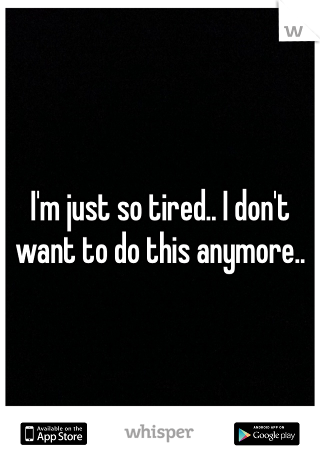 I'm just so tired.. I don't want to do this anymore..