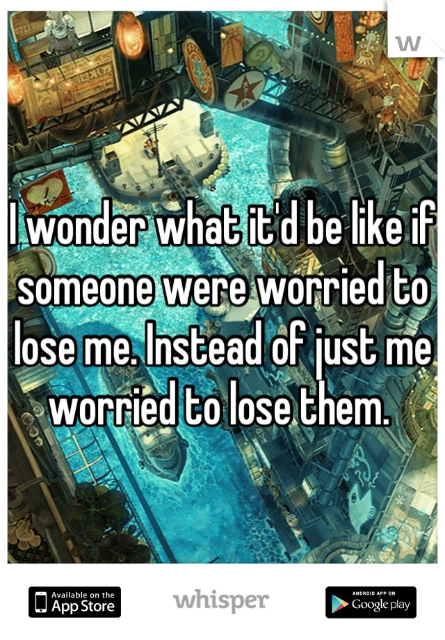 I wonder what it'd be like if someone were worried to lose me. Instead of just me worried to lose them.