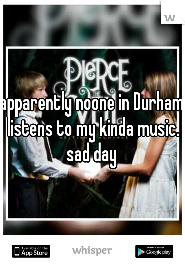 apparently noone in Durham listens to my kinda music. sad day