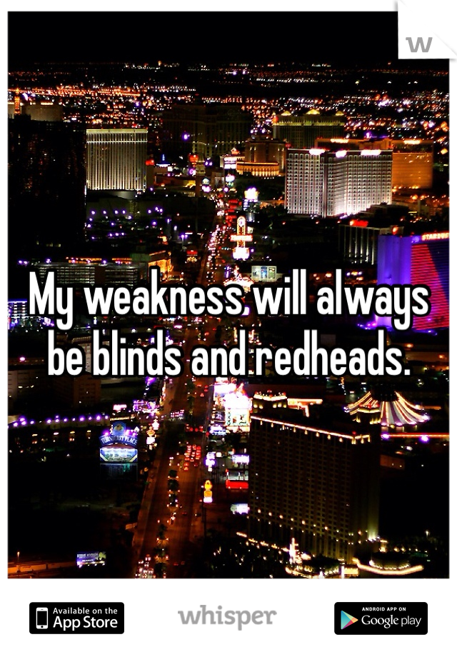 My weakness will always be blinds and redheads.