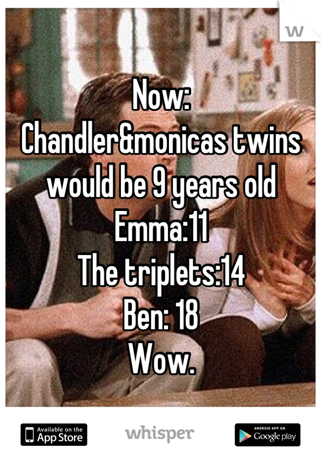 Now:  Chandler&monicas twins would be 9 years old  Emma:11 The triplets:14 Ben: 18  Wow.