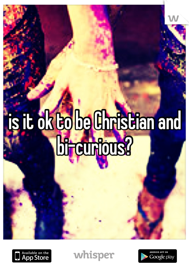 is it ok to be Christian and bi-curious?