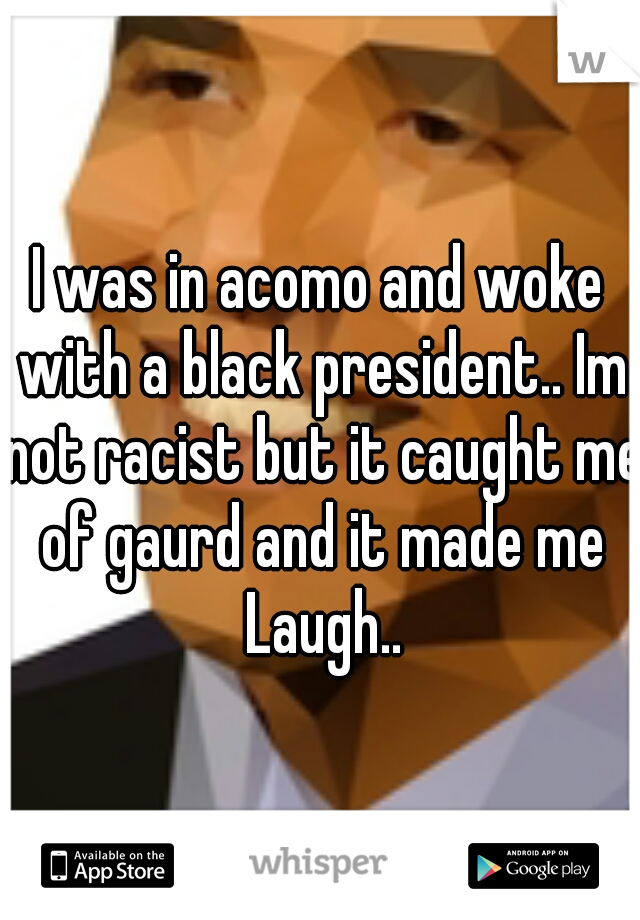I was in acomo and woke with a black president.. Im not racist but it caught me of gaurd and it made me Laugh..