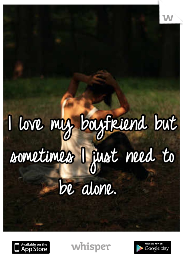 I love my boyfriend but sometimes I just need to be alone.