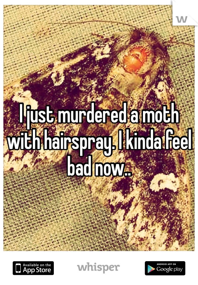 I just murdered a moth with hairspray. I kinda feel bad now..