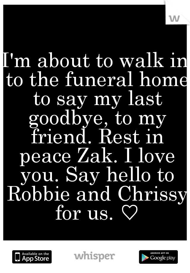 I'm about to walk in to the funeral home to say my last goodbye, to my friend. Rest in peace Zak. I love you. Say hello to Robbie and Chrissy for us. ♡