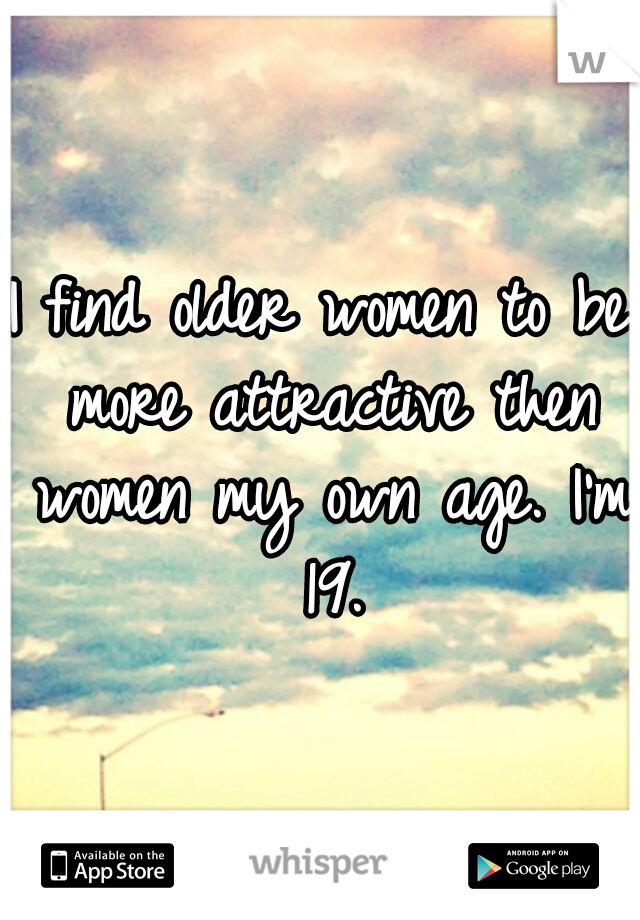 I find older women to be more attractive then women my own age. I'm 19.