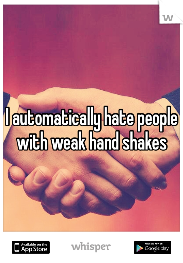 I automatically hate people with weak hand shakes