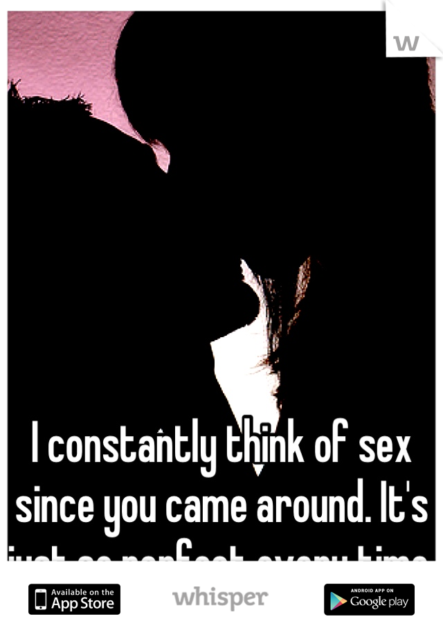 I constantly think of sex since you came around. It's just so perfect every time.