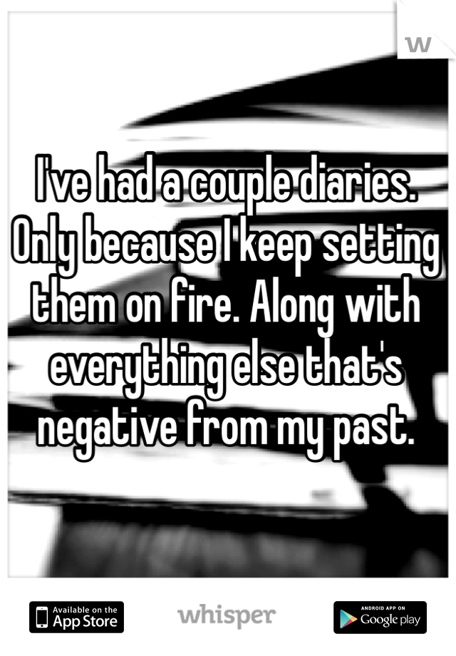 I've had a couple diaries. Only because I keep setting them on fire. Along with everything else that's negative from my past.