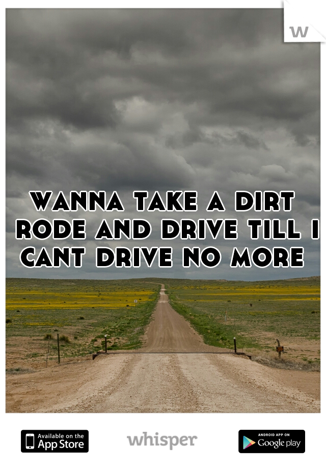 wanna take a dirt rode and drive till i cant drive no more