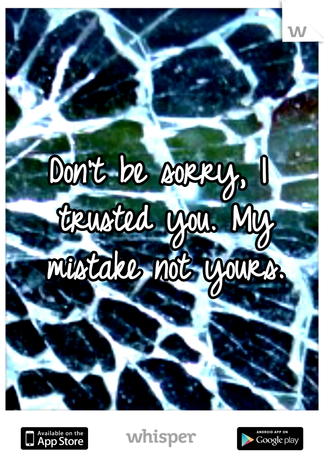 Don't be sorry, I trusted you. My mistake not yours.