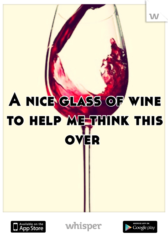 A nice glass of wine to help me think this over