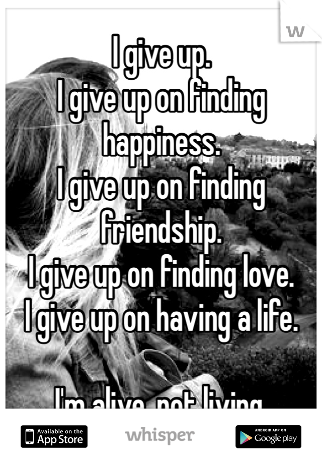 I give up.  I give up on finding happiness.  I give up on finding friendship.  I give up on finding love.  I give up on having a life.   I'm alive, not living.