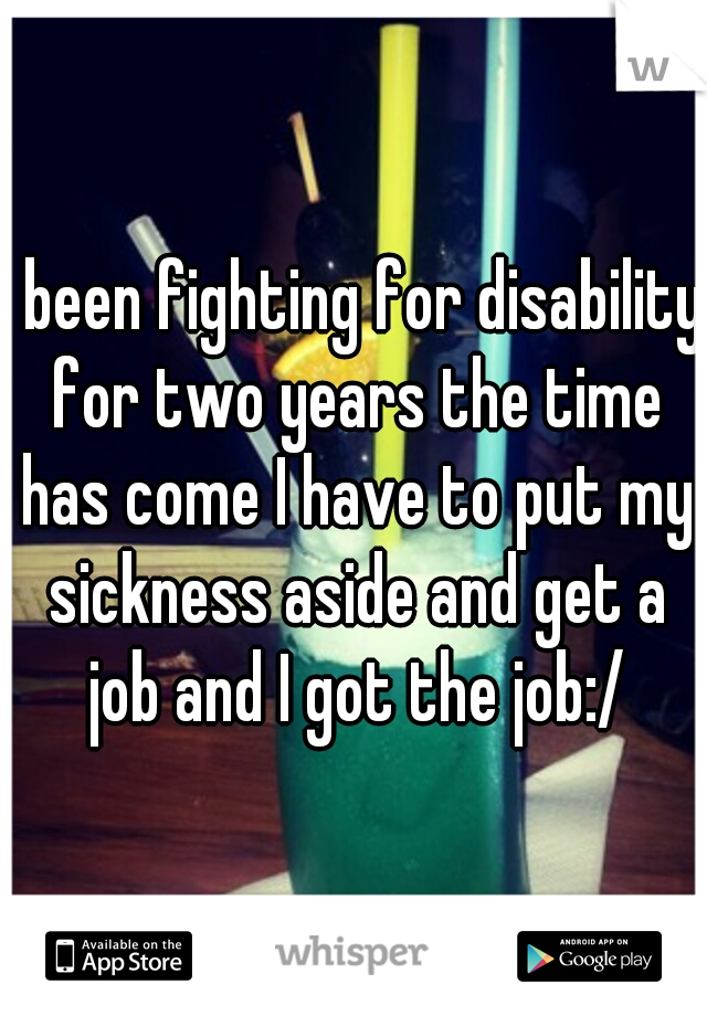I been fighting for disability for two years the time has come I have to put my sickness aside and get a job and I got the job:/