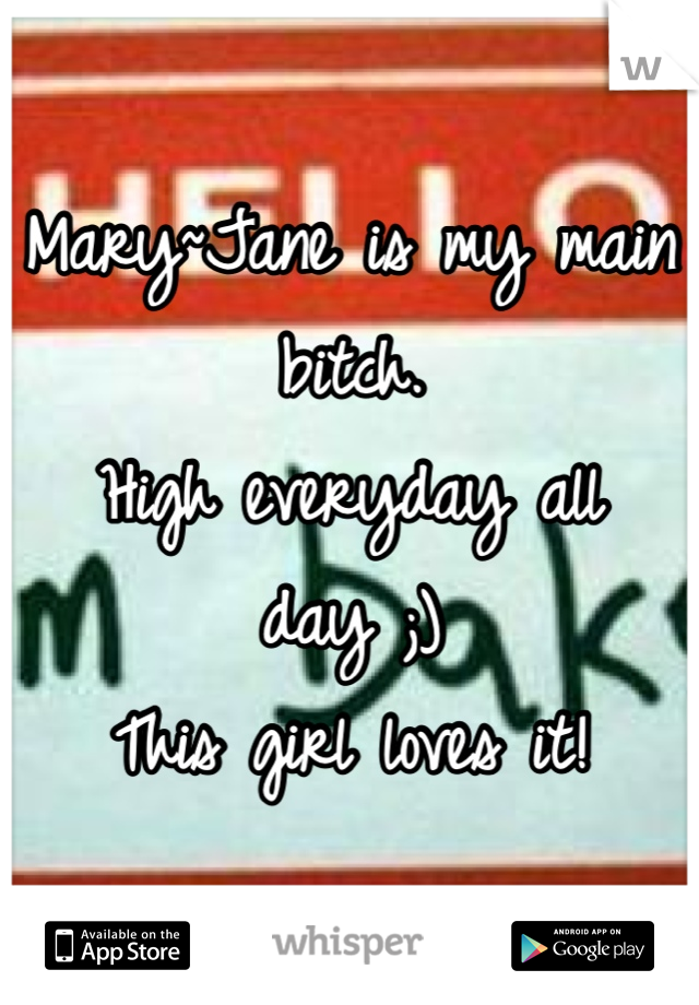 Mary~Jane is my main bitch.  High everyday all day ;) This girl loves it!