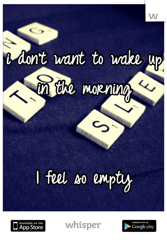 i don't want to wake up in the morning   I feel so empty