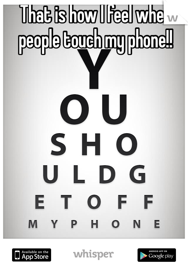 That is how I feel when people touch my phone!!