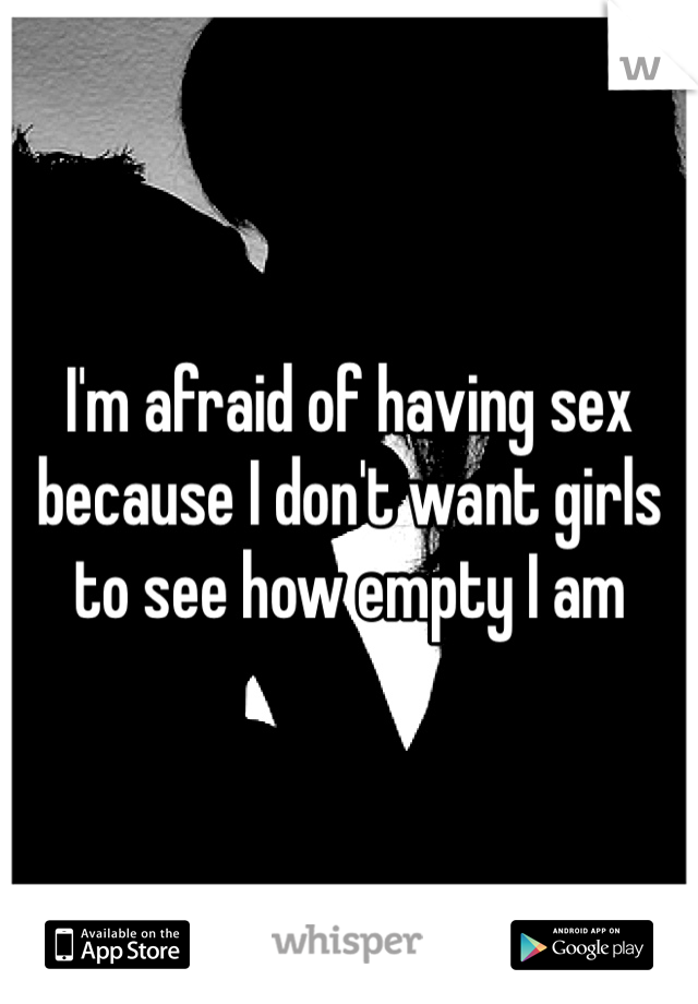 I'm afraid of having sex because I don't want girls to see how empty I am