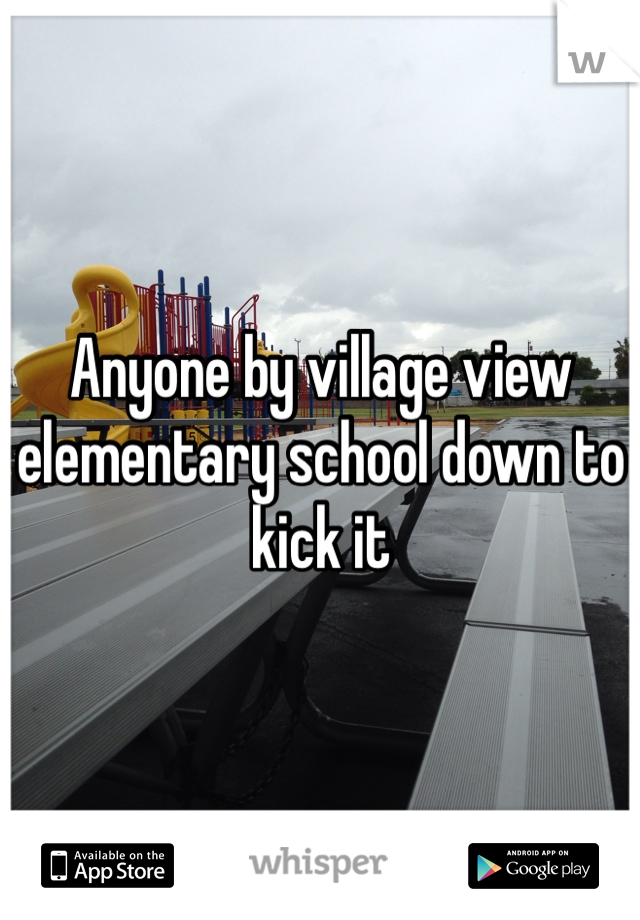 Anyone by village view elementary school down to kick it
