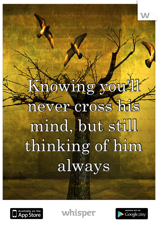 Knowing you'll never cross his mind, but still thinking of him always