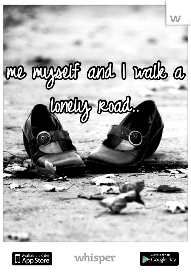 me myself and I walk a lonely road..