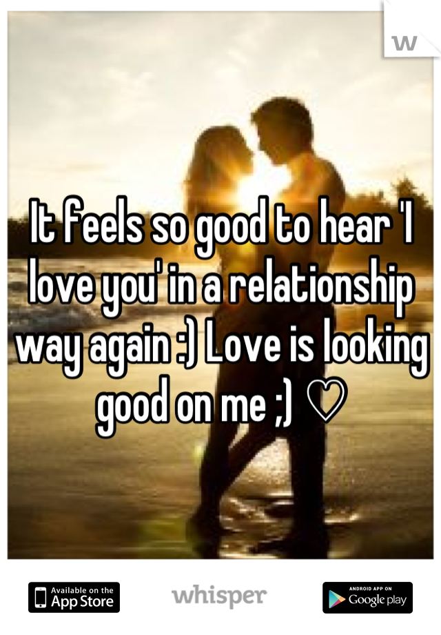 It feels so good to hear 'I love you' in a relationship way again :) Love is looking good on me ;) ♡