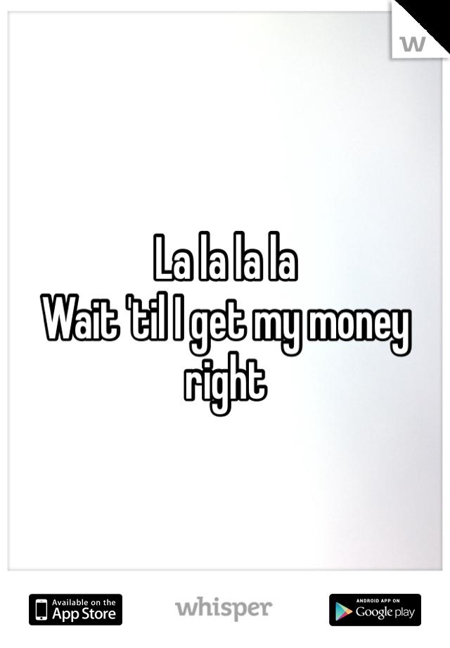 La la la la Wait 'til I get my money right