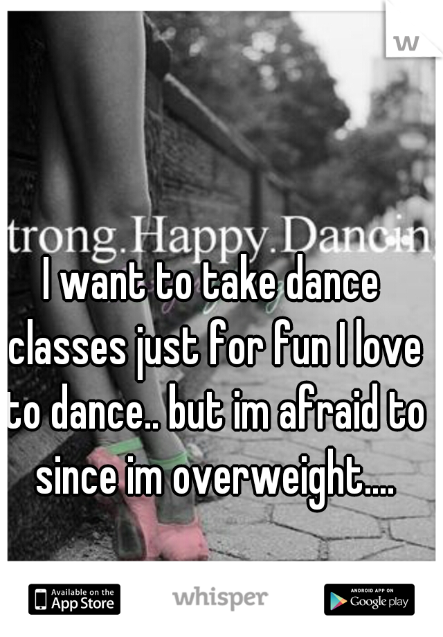 I want to take dance classes just for fun I love to dance.. but im afraid to since im overweight....