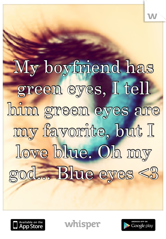 My boyfriend has green eyes, I tell him green eyes are my favorite, but I love blue. Oh my god... Blue eyes <3