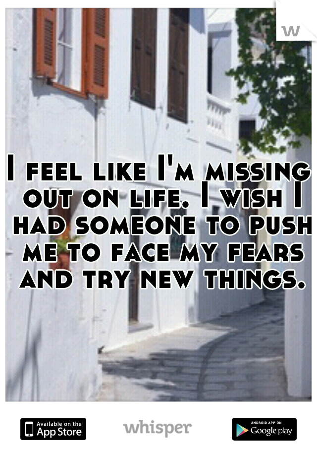 I feel like I'm missing out on life. I wish I had someone to push me to face my fears and try new things.