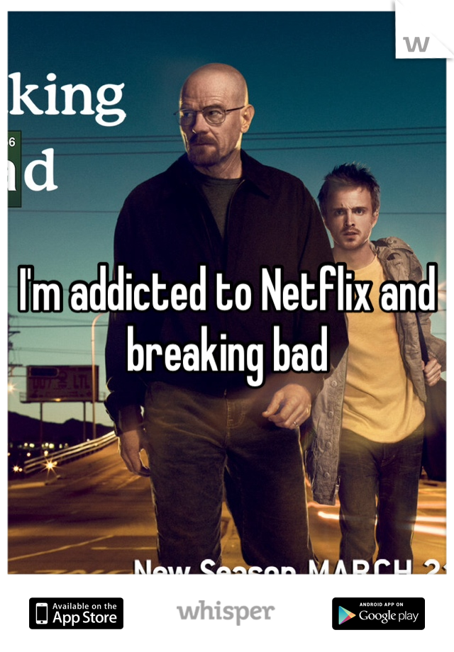 I'm addicted to Netflix and breaking bad