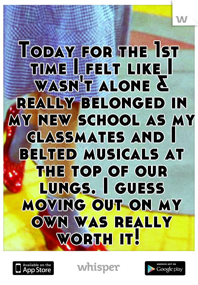 Today for the 1st time I felt like I wasn't alone & really belonged in my new school as my classmates and I belted musicals at the top of our lungs. I guess moving out on my own was really worth it!